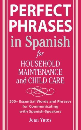 Perfect Phrases In Spanish For Household Maintenance And Childcare: 500 + Essential Words And Phrases For Communicating With Spanish-Speakers (Perfect Phrases Series)