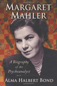 Margaret Mahler: A Biography Of The Psychoanalyst