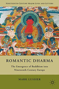 Romantic Dharma: The Emergence Of Buddhism Into Nineteenth-Century Europe (Nineteenth-Century Major Lives And Letters)