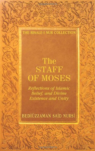The Staff Of Moses: Reflections Of Islamic Belief, And Divine Existence And Unity (Risale-I Nur Collection)