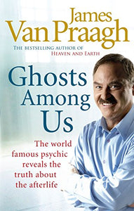 Ghosts Among Us: Uncovering The Truth About The Other Side By James Van Praagh