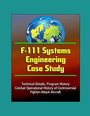 F-111 Systems Engineering Case Study - Technical Details, Program History, Combat Operational History Of Controversial Fighter-Attack Aircraft