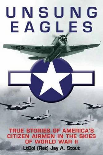 Unsung Eagles: True Stories Of Americas Citizen Airmen In The Skies Of World War Ii