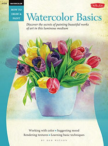 Watercolor Basics: Discover The Secrets Of Painting Beautiful Works Of Art In This Luminous Medium (How To Draw & Paint)