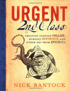Urgent 2Nd Class: Creating Curious Collage, Dubious Documents, And Other Art From Ephemera