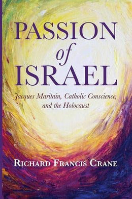 Passion Of Israel: Jacques Maritain, Catholic Conscience, And The Holocaust