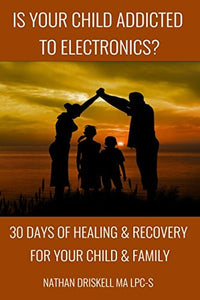 Is Your Child Addicted To Electronics?: 30 Days Of Healing And Recovery For Your Child And Family