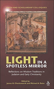 Light In A Spotless Mirror: Reflections On Wisdom Traditions In Judaism And Early Christianity (Faith And Scholarship Colloquies)