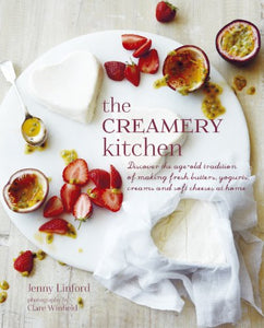 The Creamery Kitchen: Discover The Age-Old Tradition Of Making Fresh Butters, Yogurts, Creams, And Soft Cheeses At Home