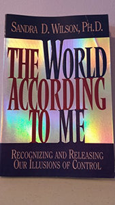 The World According To Me: Recognizing And Releasing Our Illusions Of Control