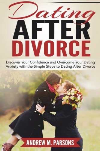 Dating After Divorce: Discover Your Confidence And Overcome Your Dating Anxiety With The Simple Steps To Dating After Divorce (Dating Guide) (Volume 1)