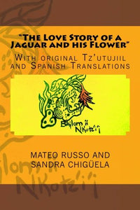The Love Story Of A Jaguar And His Flower: With Original Tz'Utujiil And Spanish Translations