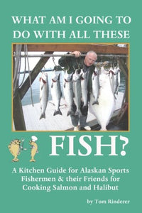 What Am I Going To Do With All These Fish: A Kitchen Guide For Alaskan Sports Fishermen And Their Friends For Cooking Salmon And Halibut