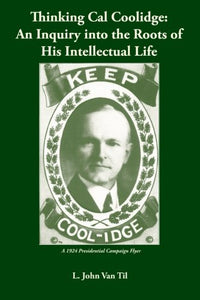 Thinking Cal Coolidge: An Inquiry Into The Roots Of His Intellectual Life