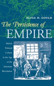 The Persistence Of Empire: British Political Culture In The Age Of The American Revolution (Published By The Omohundro Institute Of Early American And The University Of North Carolina Press)