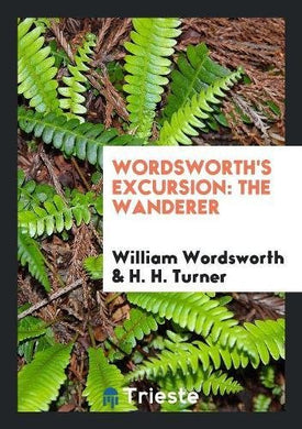 Wordsworth'S Excursion: The Wanderer, Ed. With Life, Intr. And Notes By H.H. Turner