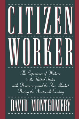 Citizen Worker: The Experience Of Workers In The United States With Democracy And The Free Market During The Nineteenth Century