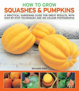How To Grow Squashes And Pumpkins: A Practical Gardening Guide For Great Results, With