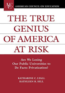 The True Genius Of America At Risk: Are We Losing Our Public Universities To De Facto Privatization? (Ace/Praeger Series On Higher Education)