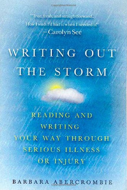 Writing Out The Storm: Reading And Writing Your Way Through Serious Illness Or Injury