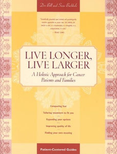 Live Longer, Live Larger: A Holistic Approach For Cancer Patients And Their Families: A Holistic Approach For Cancer Patients & Their Families (Patient Centered Guides)