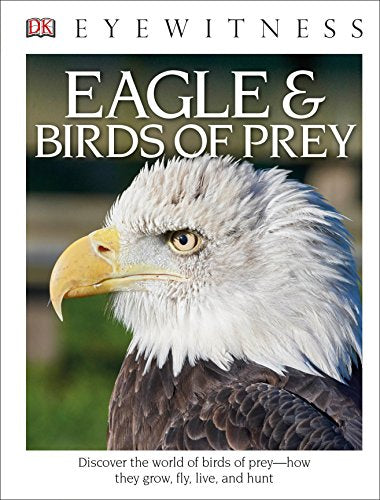 Dk Eyewitness Books: Eagle And Birds Of Prey: Discover The World Of Birds Of Prey How They Grow, Fly, Live, And Hunt