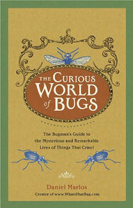 The Curious World Of Bugs: The Bugman'S Guide To The Mysterious And Remarkable Lives Of Things That Crawl