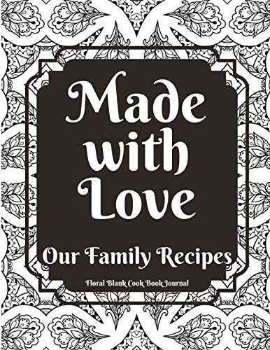 Made With Love Our Family Recipes Floral Blank Cook Book Journal: Create Record & Write Homemade Vegetarian Or Vegan / Gluten / Peanut (Nut) And Allergy Free Meals In Empty Food Template Space