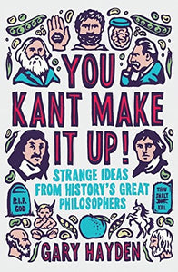 You Kant Make It Up!: Strange Ideas From History'S Great Philosophers