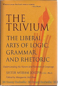 Trivium: The Liberal Arts Of Logic, Grammar, And Rhetoric, Understanding The Nature And Function Of