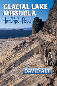 Glacial Lake Missoula And Its Humongous Floods