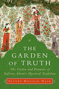 The Garden Of Truth: The Vision And Promise Of Sufism, Islams Mystical Tradition