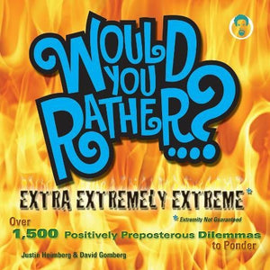 Would You Rather.? Extra Extremely Extreme Edition: More Than 1,200 Positively Preposterous Questions To Ponder