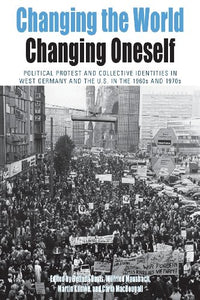 Changing The World, Changing Oneself: Political Protest And Collective Identities In West Germany And The U.S. In The 1960S And 1970S (Protest, Culture & Society)