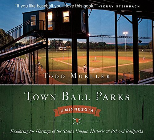 Town Ball Parks Of Minnesota: Exploring The Heritage Of The State'S Unique, Historic And Most Beloved Ballparks