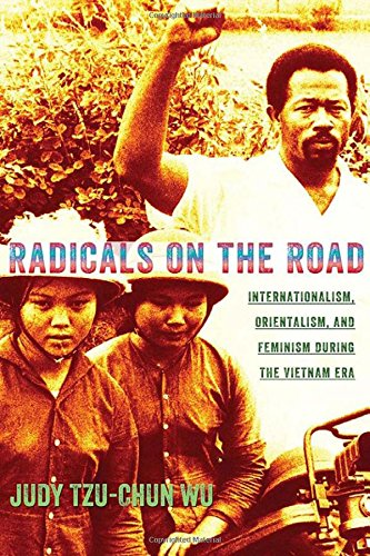 Radicals On The Road: Internationalism, Orientalism, And Feminism During The Vietnam Era (The United States In The World)