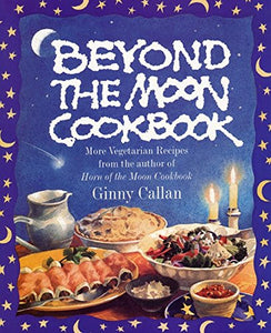 Beyond The Moon Cookbook: More Vegetarian Recipes From The Author Of Horn Of The Moon Cookbook