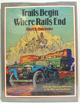 Trails Begin Where Rails End: Early-Day Motoring Adventures In The West And Southwest