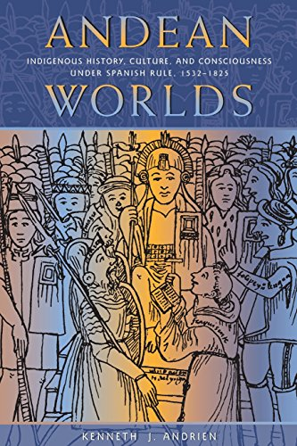 Andean Worlds: Indigenous History, Culture, And Consciousness Under Spanish Rule, 1532-1825 (Dilogos Series)