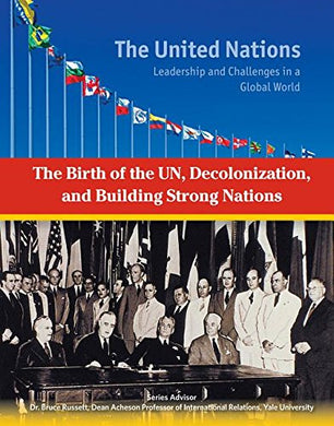 The Birth Of The Un, Decolonization And Building Strong Nations (United Nations: Leadership And Challenges In A Global World)