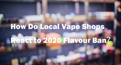 How Do Local Vape Shops React to 2020 Flavour Ban?