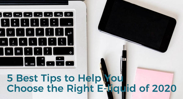 5 Best Tips to Help You Choose the Right E-liquid of 2020