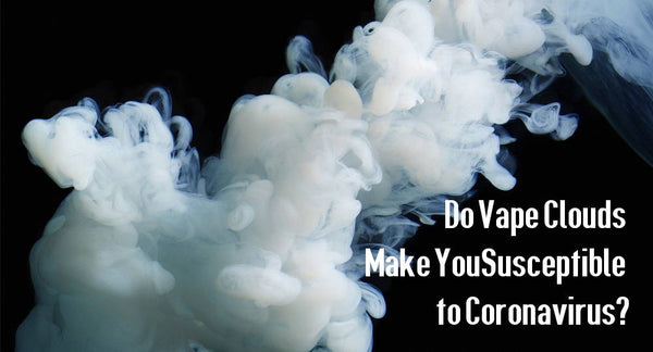 Do Vape Clouds Make You Susceptible to Coronavirus?