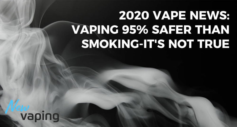 2020 Vape News: Vaping 95% Safer Than Smoking-It's Not True