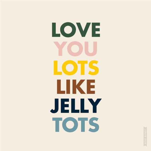 BOLD BUNNY - LOVE YOU LOTS LIKE JELLY TOTS PRINT