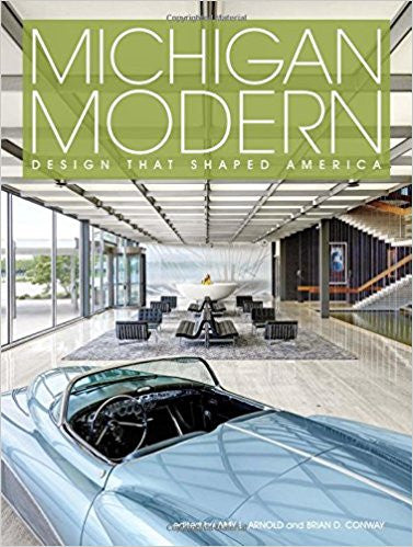 Michigan Modern: Design that Shaped America by Amy Arnold and Brian Conway