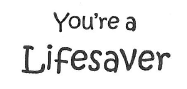 You're a Lifesaver