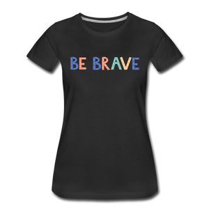Be Brave! Women's Premium T-Shirt - black