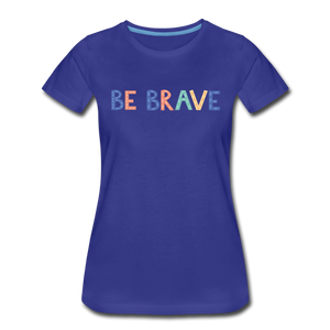 Be Brave! Women's Premium T-Shirt - royal blue
