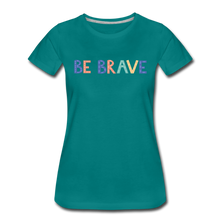Load image into Gallery viewer, Be Brave! Women's Premium T-Shirt - teal